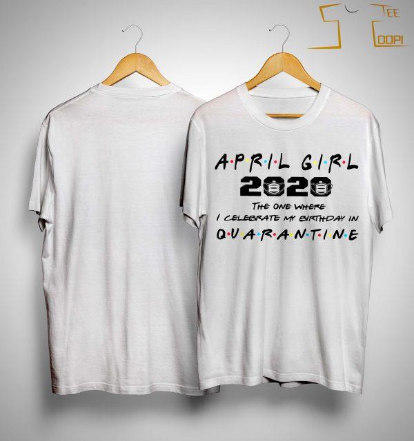 April Girl 2020 The One Where I Celebrate My Birthday In Quarantine Shirt