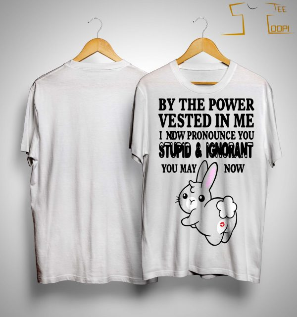 Bunny By The Power Vested In Me I Now Pronounce You Stupid And Ignorant Shirt