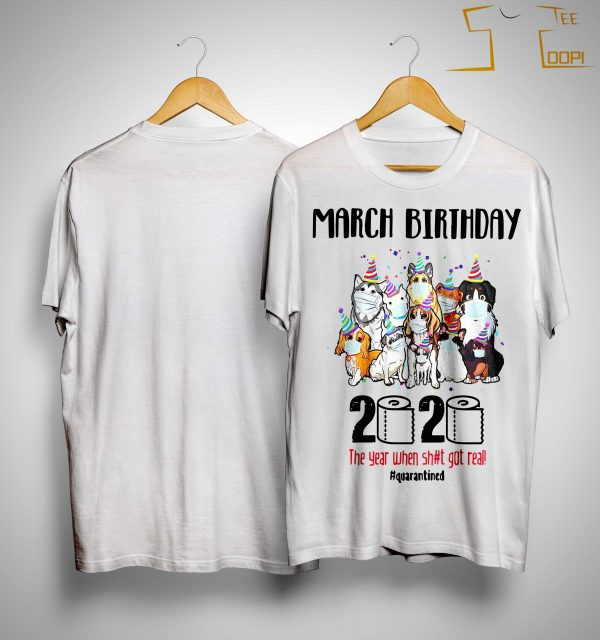 Dogs March Birthday 2020 The Year When Shit Got Real Quarantined Shirt