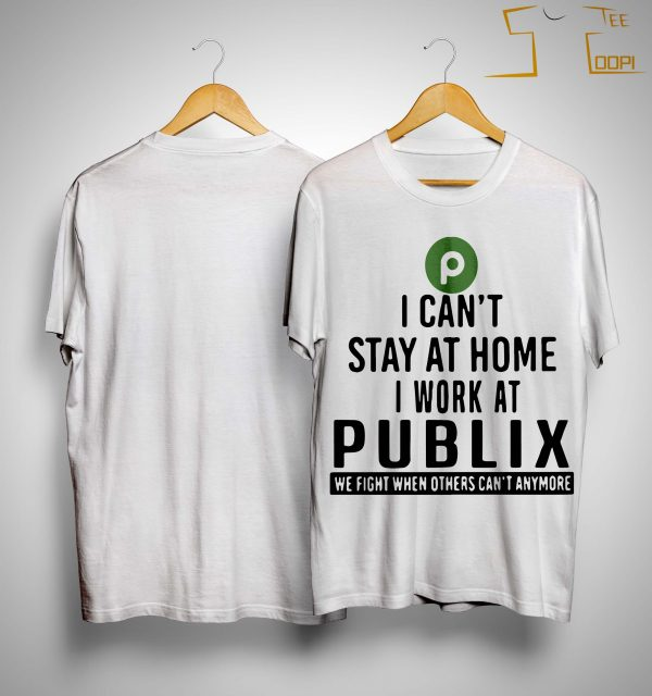 I Can't Stay At Home I Work At Publix We Fight When Others Can't Anymore Shirt