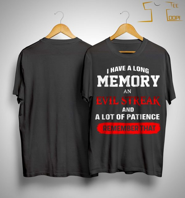 I Have A Long Memory An Evil Streak And A Lot Of Patience Remember That Shirt