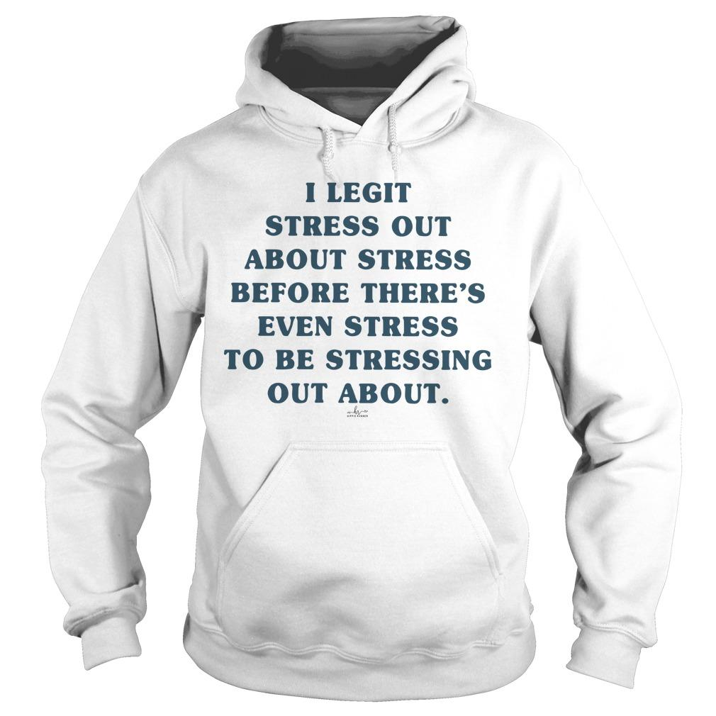 I Legit Stress Out About Stress Before There's Even Stress To Be Stressing Out About Hoodie