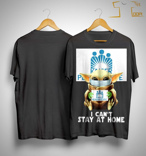 Mask Baby Yoda Hugging Kaiser Permanente I Can't Stay At Home Shirt