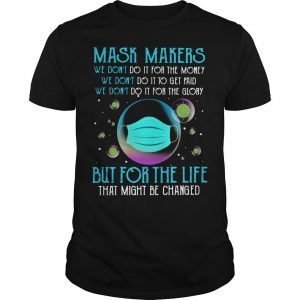 Mask Makers We Don't Do It For The Money But For The Life That Might Be Changed Shirt