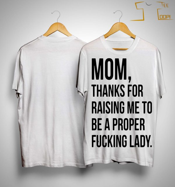 Mom Thanks For Raising Me To Be A Proper Fucking Lady Shirt