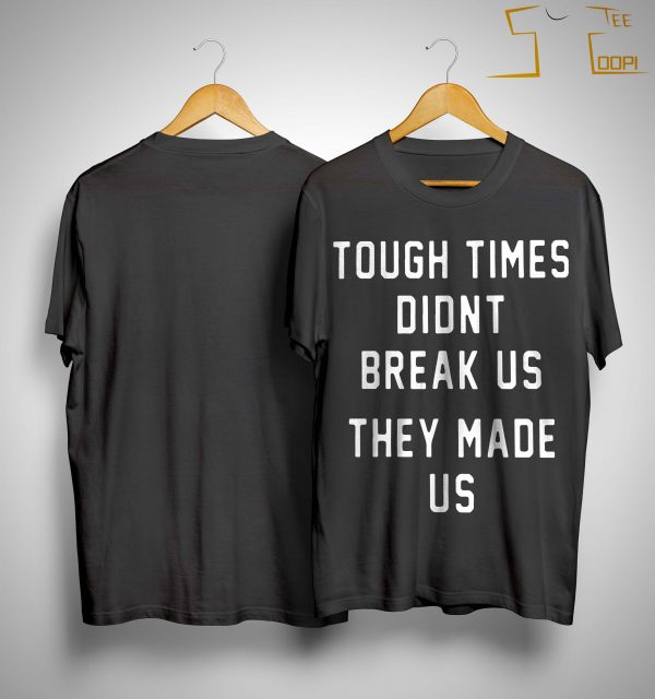 Pittsburgh Steelers Tough Times Didn't Break Us They Made Us Shirt