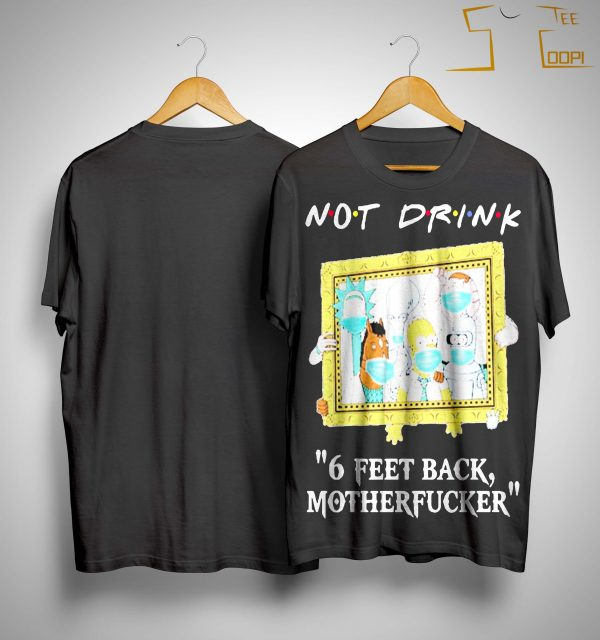 Rick And Morty Not Drink 6 Feet Back Motherfucker Shirt