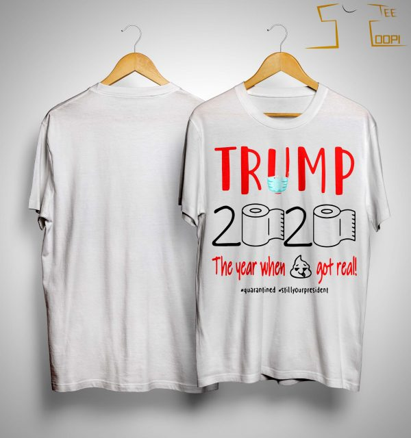 Trump 2020 The Year When Shit Got Real #quarantined #stillyourpresident Shirt