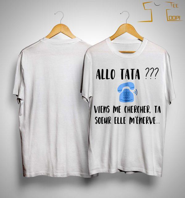 Allo Tata Viens Me Chercher Ta Soeur Elle M'énerve Shirt