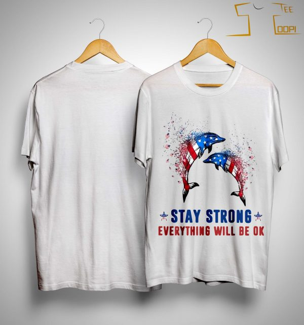 American Flag Dolphin Stay Strong Everything Will Be Ok Shirt