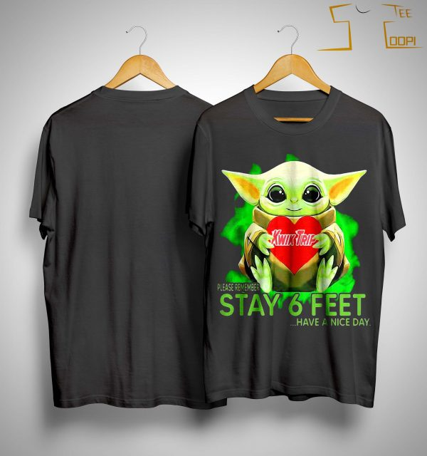 Baby Yoda Hugging Kwik Trip Please Remember Stay 6 Feet Have A Nice Day Shirt