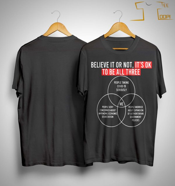 Believe It Or Not It's Ok To Be All Three People Taking Covid 19 Seriously Shirt
