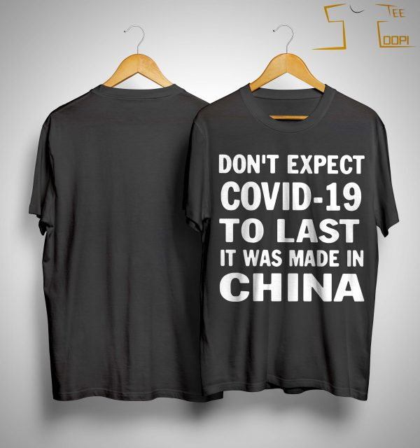 Don't Expect Covid 19 To Last It Was Made In China Shirt