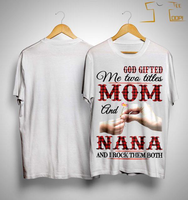 God Gifted Me Two Titles Mom And Nana And I Rock Them Both Shirt