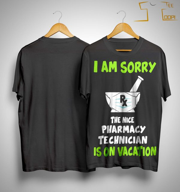 I Am Sorry Rx The Nice Pharmacy Technician Is On Vacation Shirt