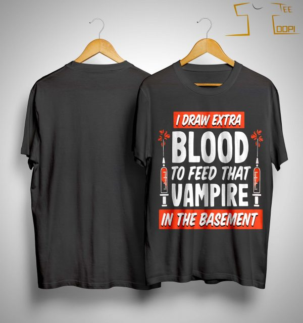 I Draw Extra Blood To Feed That Vampire In The Basement Shirt