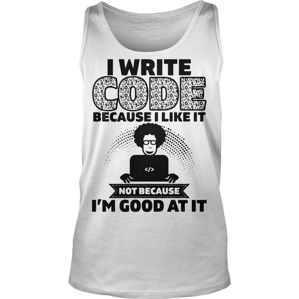 I Write Code Because I Like It Not Because I'm Good At It Tank Top