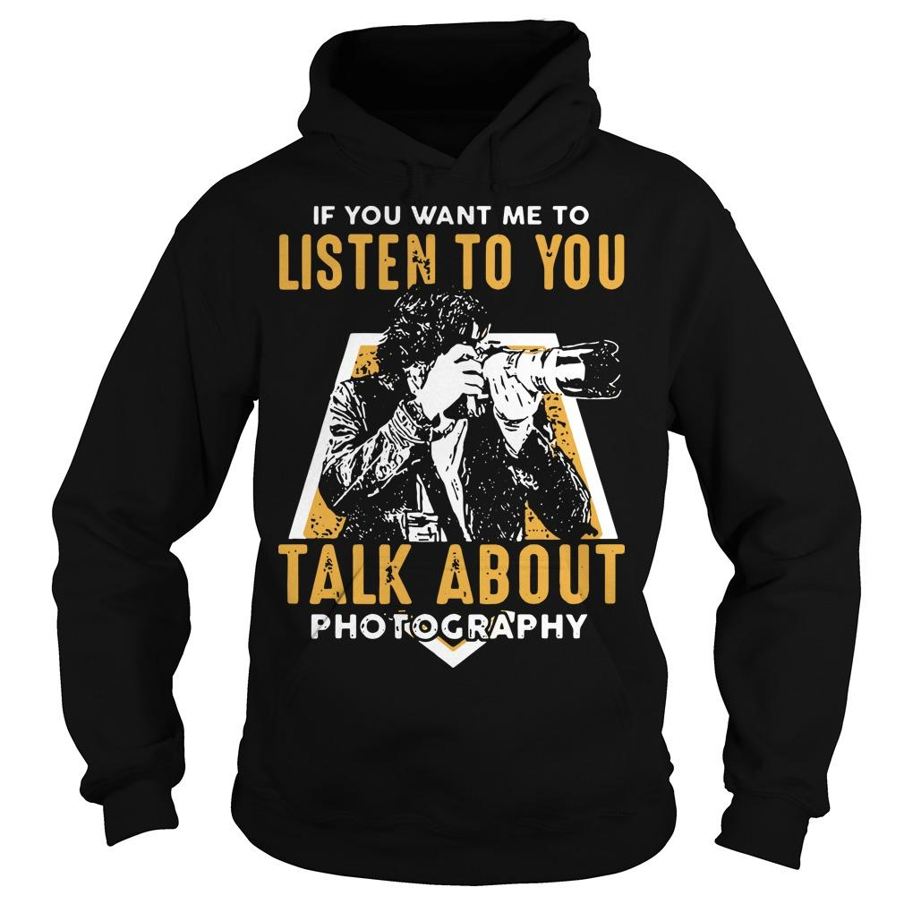 If You Want Me To Listen To You Talk About Photography Hoodie