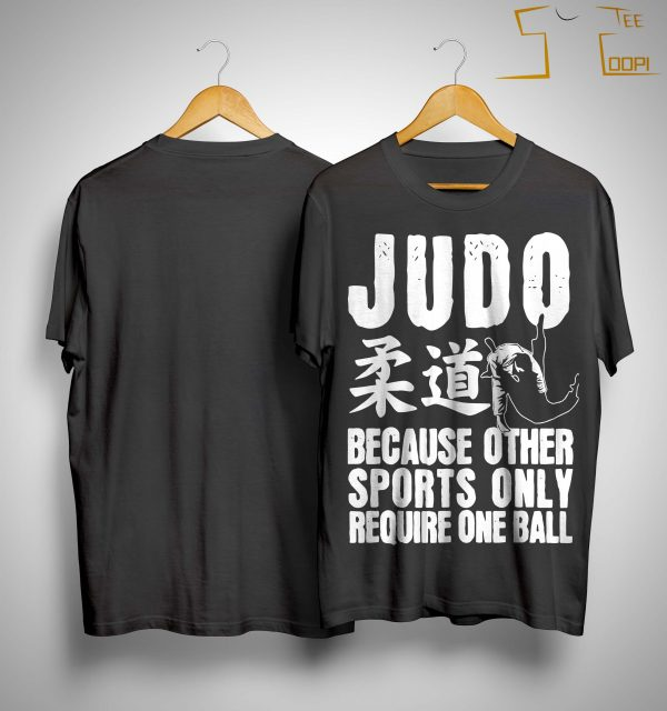 Judo Because Other Sports Only Require One Ball Shirt