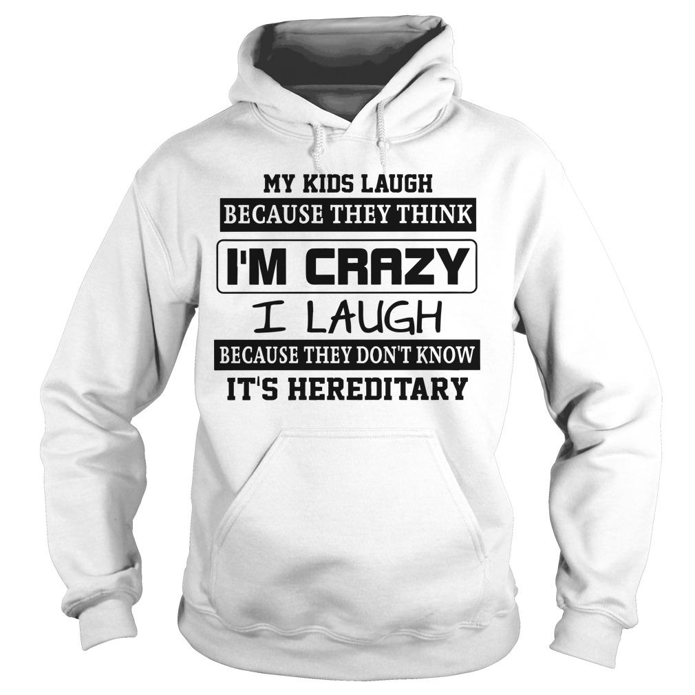 My Kids Laugh Because They Think I'm Crazy I Laugh Because It's Hereditary Hoodie