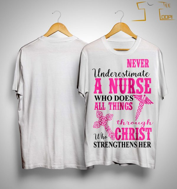 Never Underestimate A Nurse Who Does All Things Through Who Christ Strengthens Her Shirt