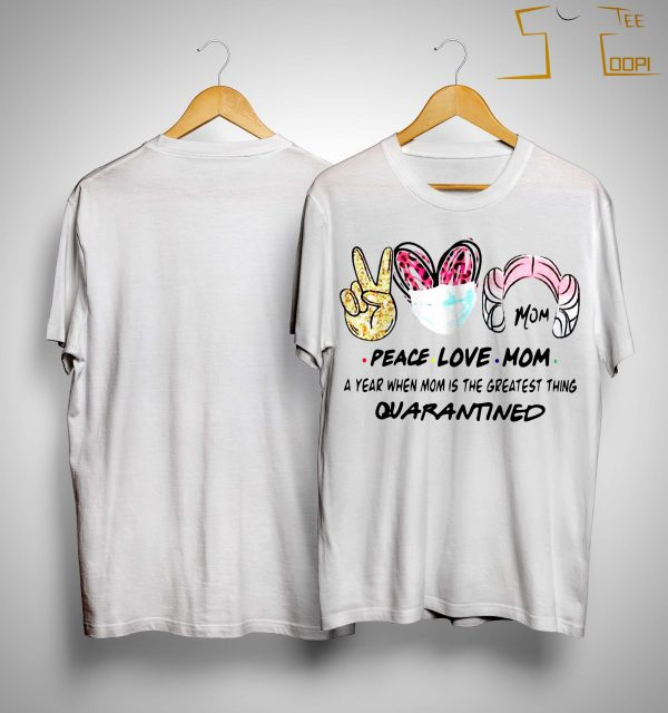 Peace Love Mom A Year When Mom Is The Greatest Thing Quarantined Shirt