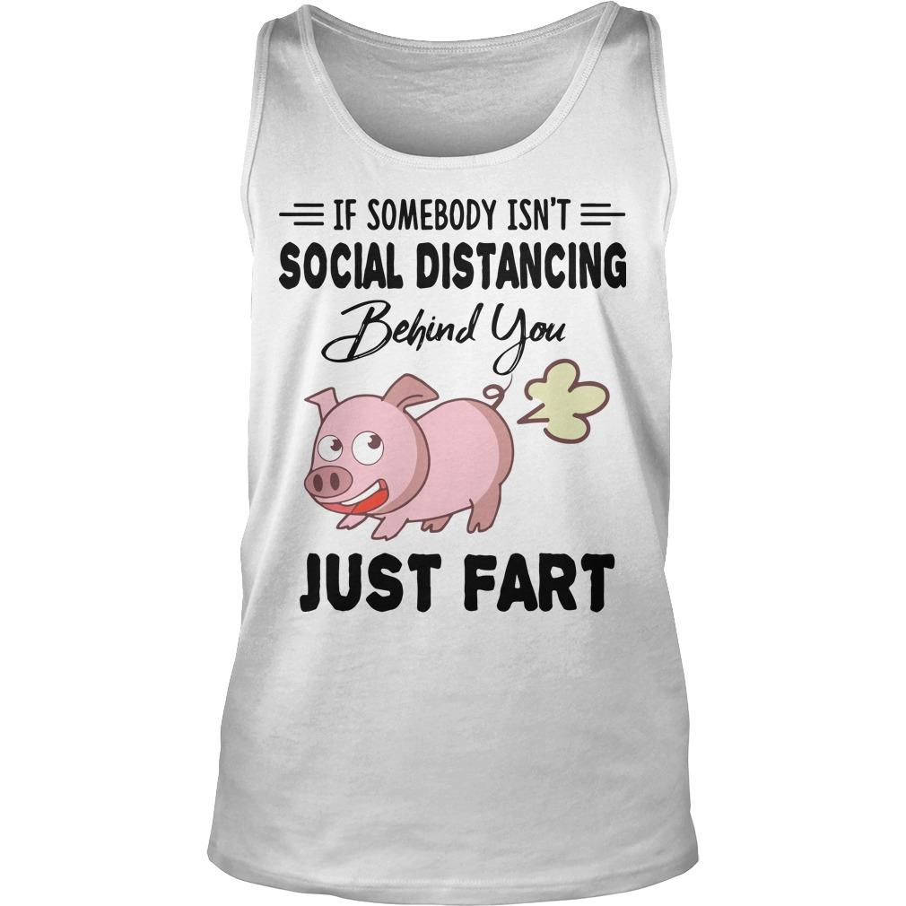 Pig If Somebody Isn't Social Distancing Behind You Just Fart Tank Top