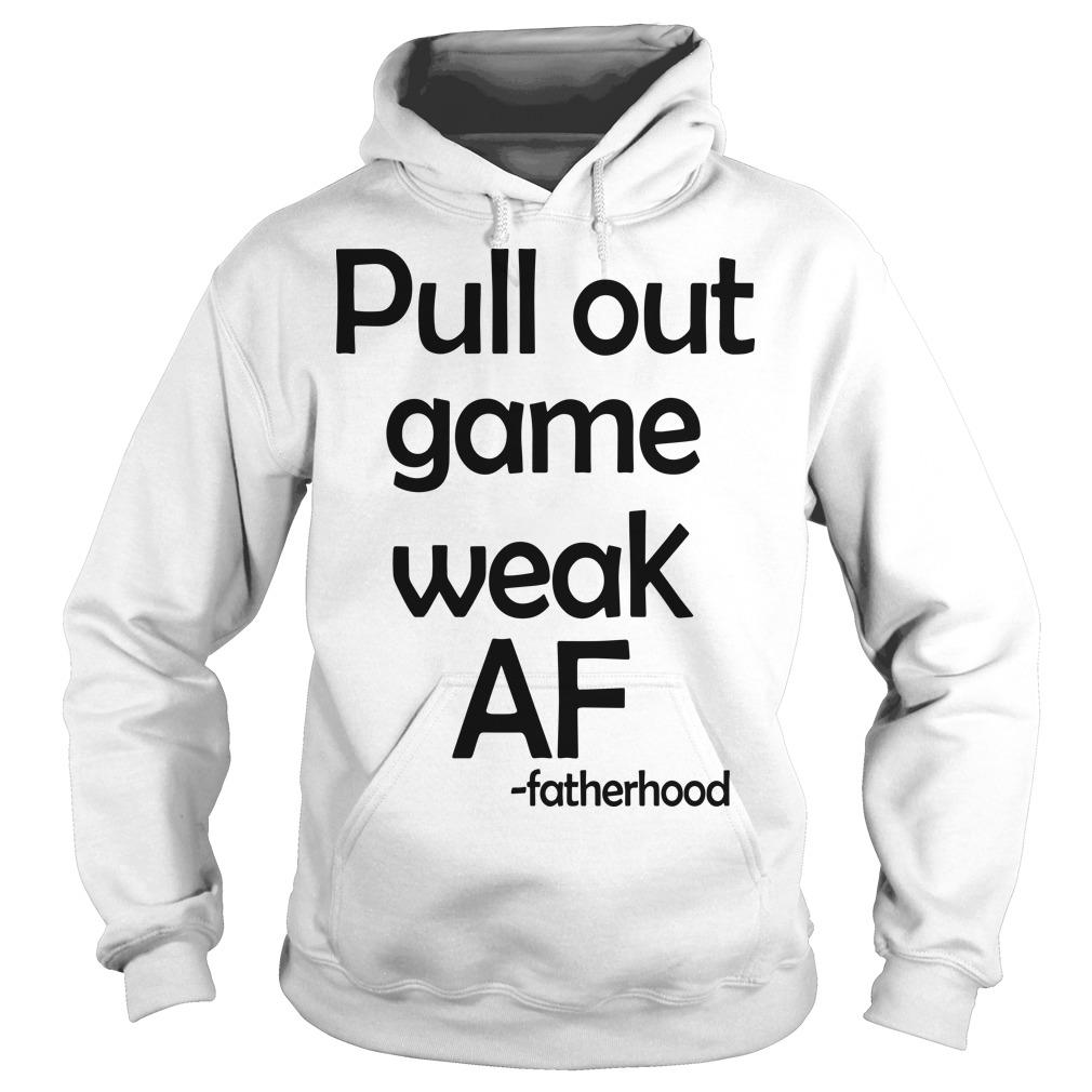 Pull Out Game Weak Af Fatherhood Hoodie