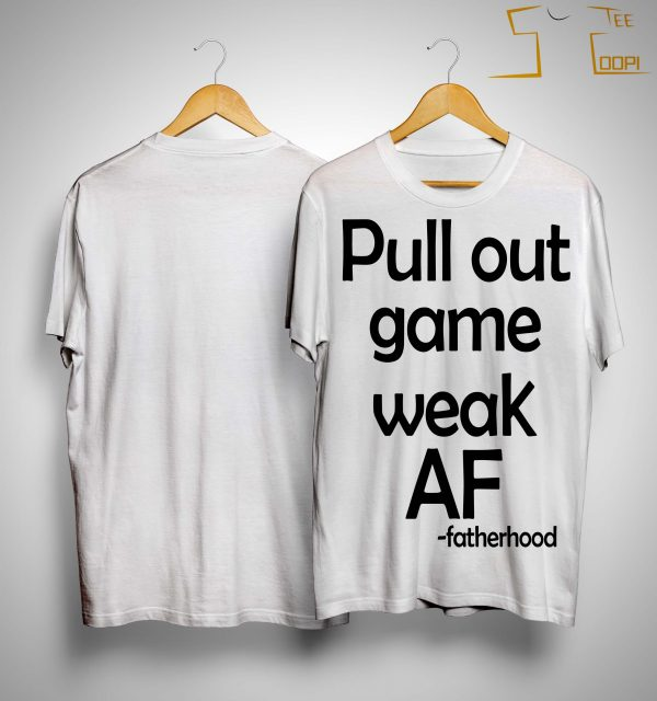 Pull Out Game Weak Af Fatherhood Shirt