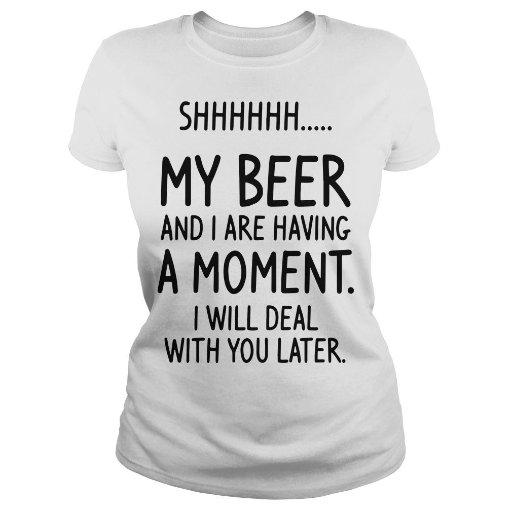 Shhh My Beer And I Are Having A Moment I Will Deal With You Later Longsleeve