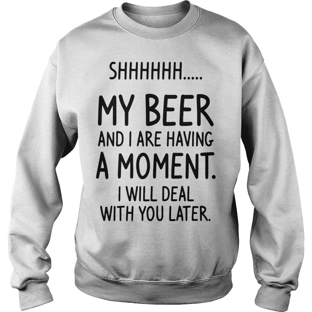 Shhh My Beer And I Are Having A Moment I Will Deal With You Later Sweater