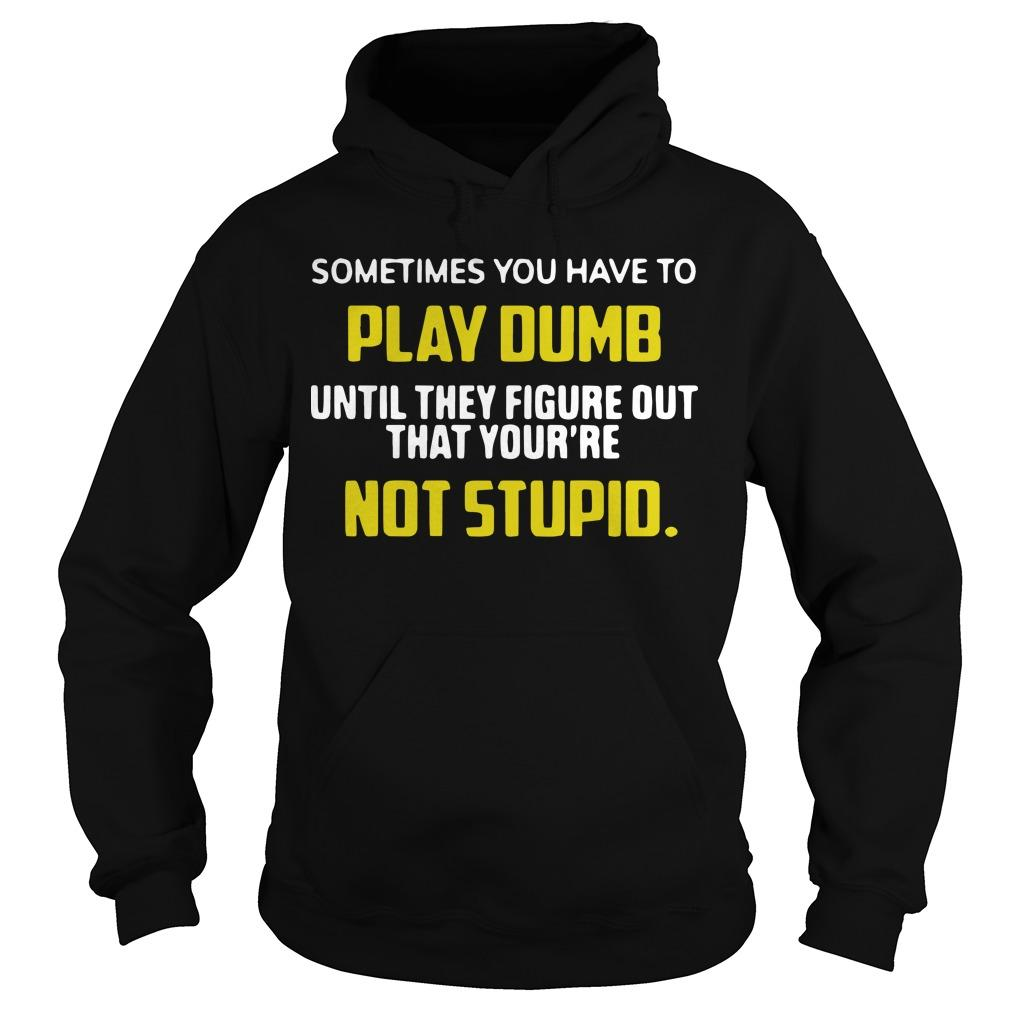 Sometimes You Have To Play Dumb Until They Figure Out That Your're Not Stupid Hoodie