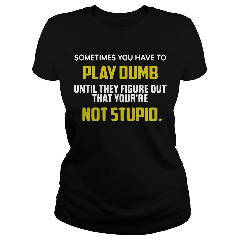 Sometimes You Have To Play Dumb Until They Figure Out That Your're Not Stupid Longsleeve