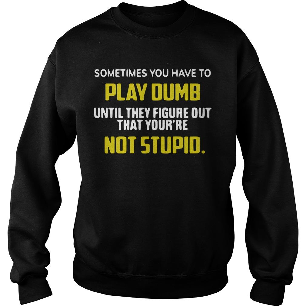 Sometimes You Have To Play Dumb Until They Figure Out That Your're Not Stupid Sweater