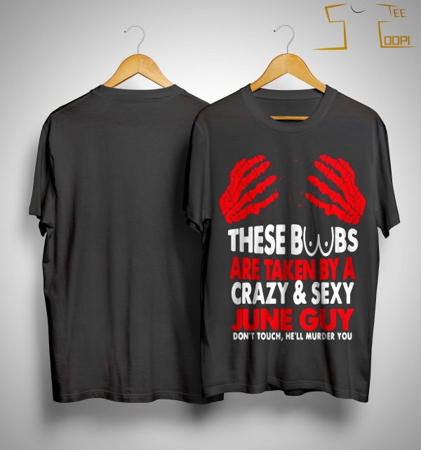 These Boobs Are Taken By A Crazy And Sexy June Guy Shirt