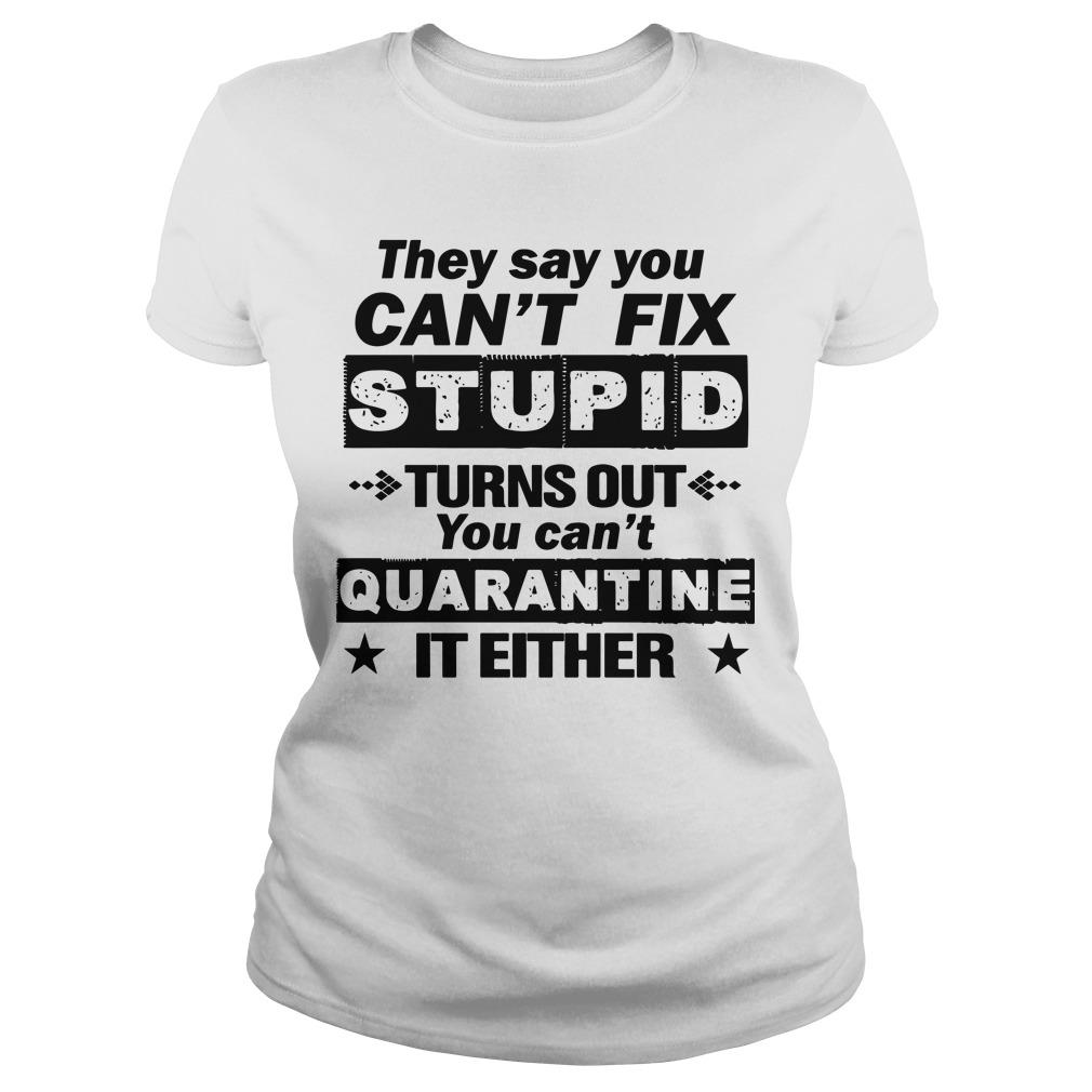 They Say You Can't Fix Stupid Turns Out You Can't Quarantine It Either Longsleeve