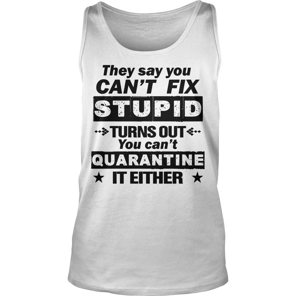 They Say You Can't Fix Stupid Turns Out You Can't Quarantine It Either Tank Top