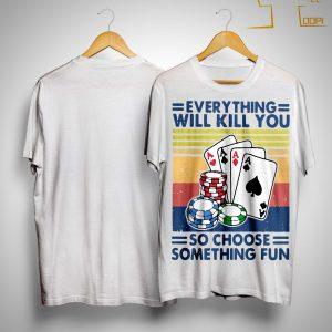 Vintage Poker Everything Will Kill You So Choose Something Fun Shirt