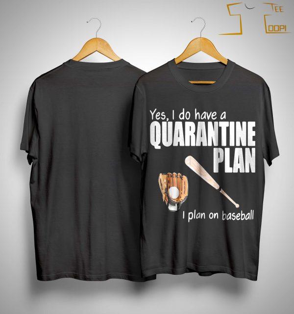Yes I Do Have A Quarantine Plan I Plan On Baseball Shirt