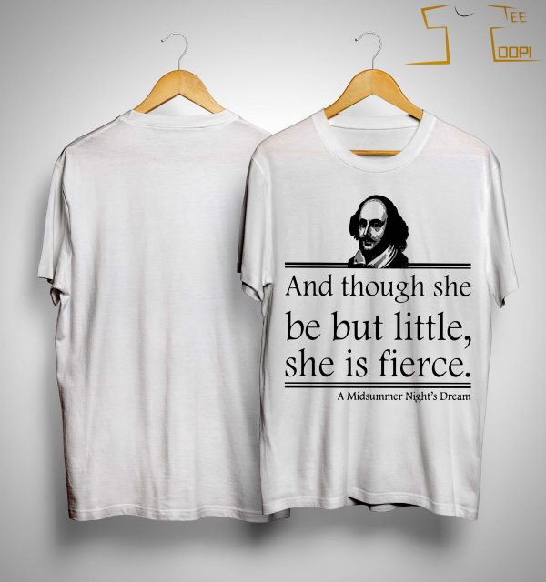 And Though She Be But Little She Is Fierce Shirt