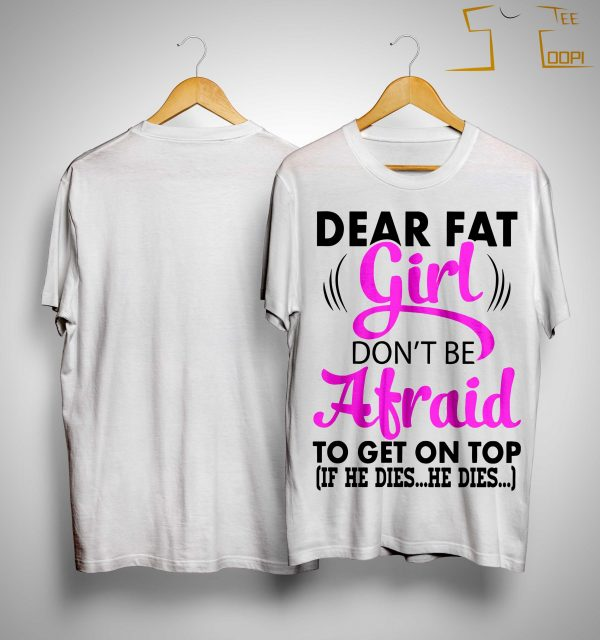 Dear Fat Girl Don't Be Afraid To Get On Top If He Dies He Dies Shirt