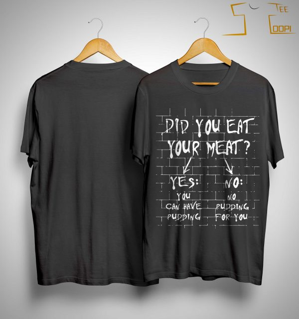 Did You Eat Your Meat Yes You Can Have Pudding No Pudding For You Shirt