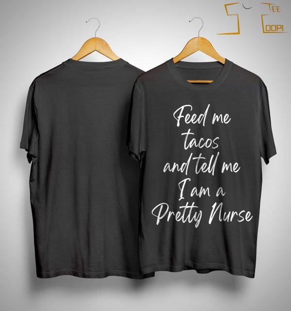 Feed Me Tacos And Tell Me I Am A Pretty Nurse Shirt