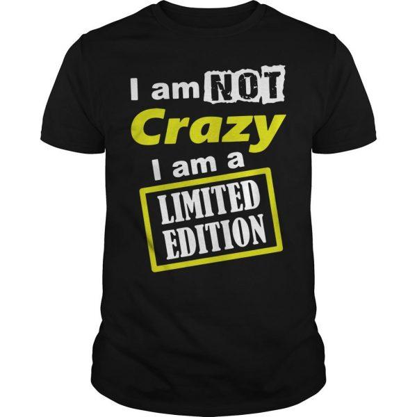 I Am Not Crazy I Am A Limited Edition Shirt