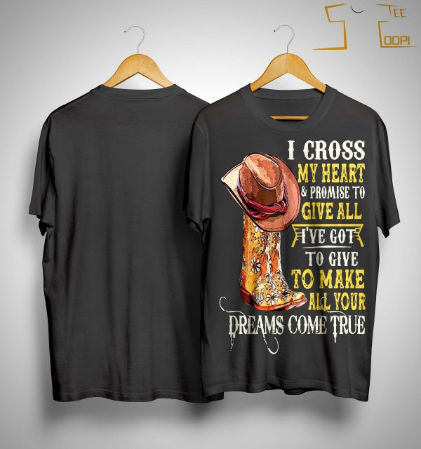 I Cross My Heart And Promise To Give All I've Got To Give To Make All Your Dreams Shirt