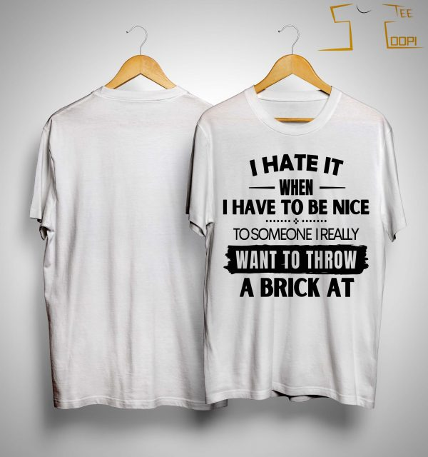 I Hate It When I Have To Be Nice To Someone I Want To Throw A Brick At Shirt