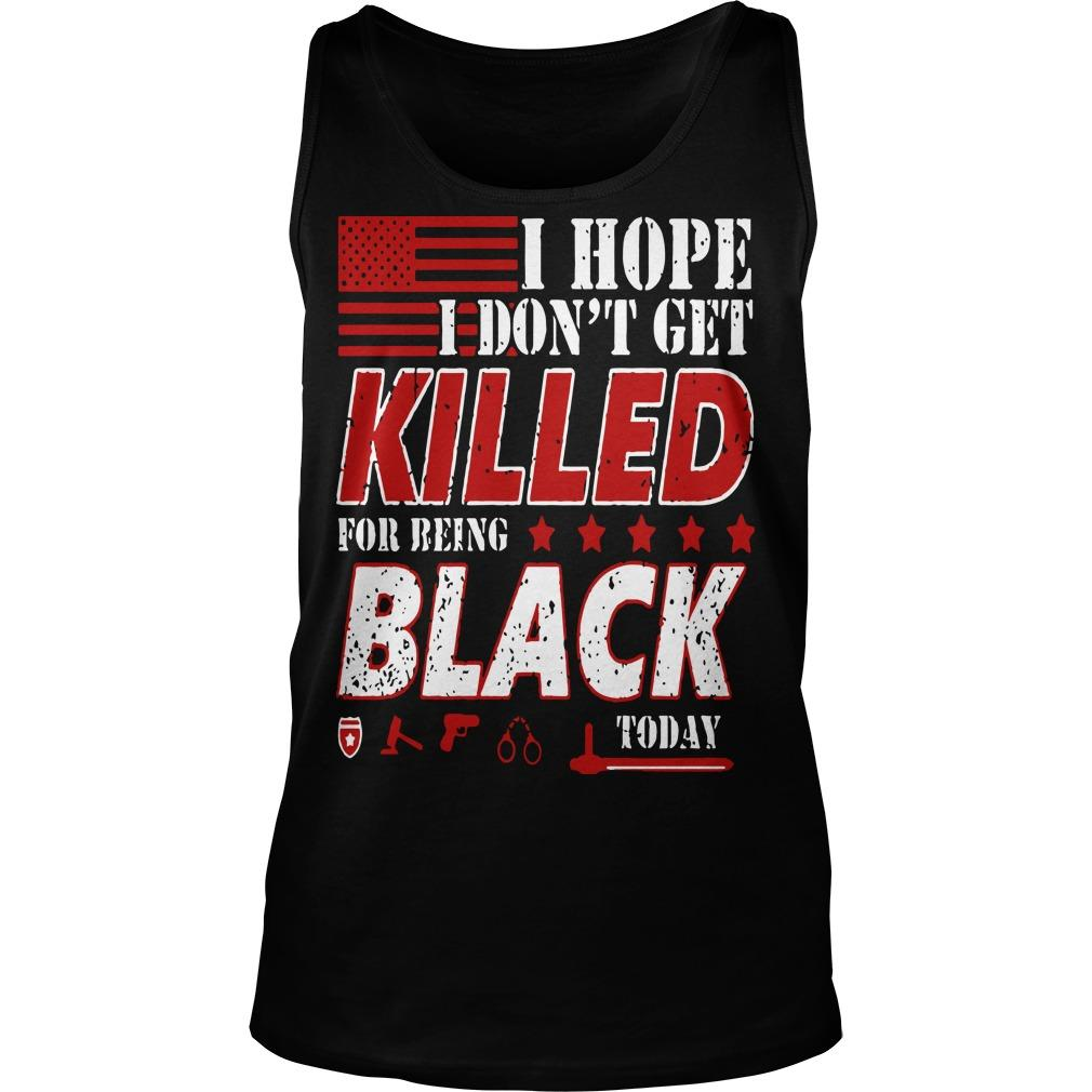 I Hope I Don't Get Killed For Being Black Today Tank Top