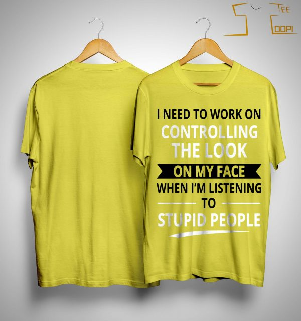 I Need To Work On Controlling The Look On My Face When I'm Listening Shirt