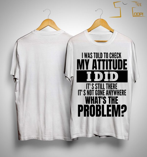 I Was Told To Check My Attitude I Did It's Still There It's Not Gone Anywhere Shirt