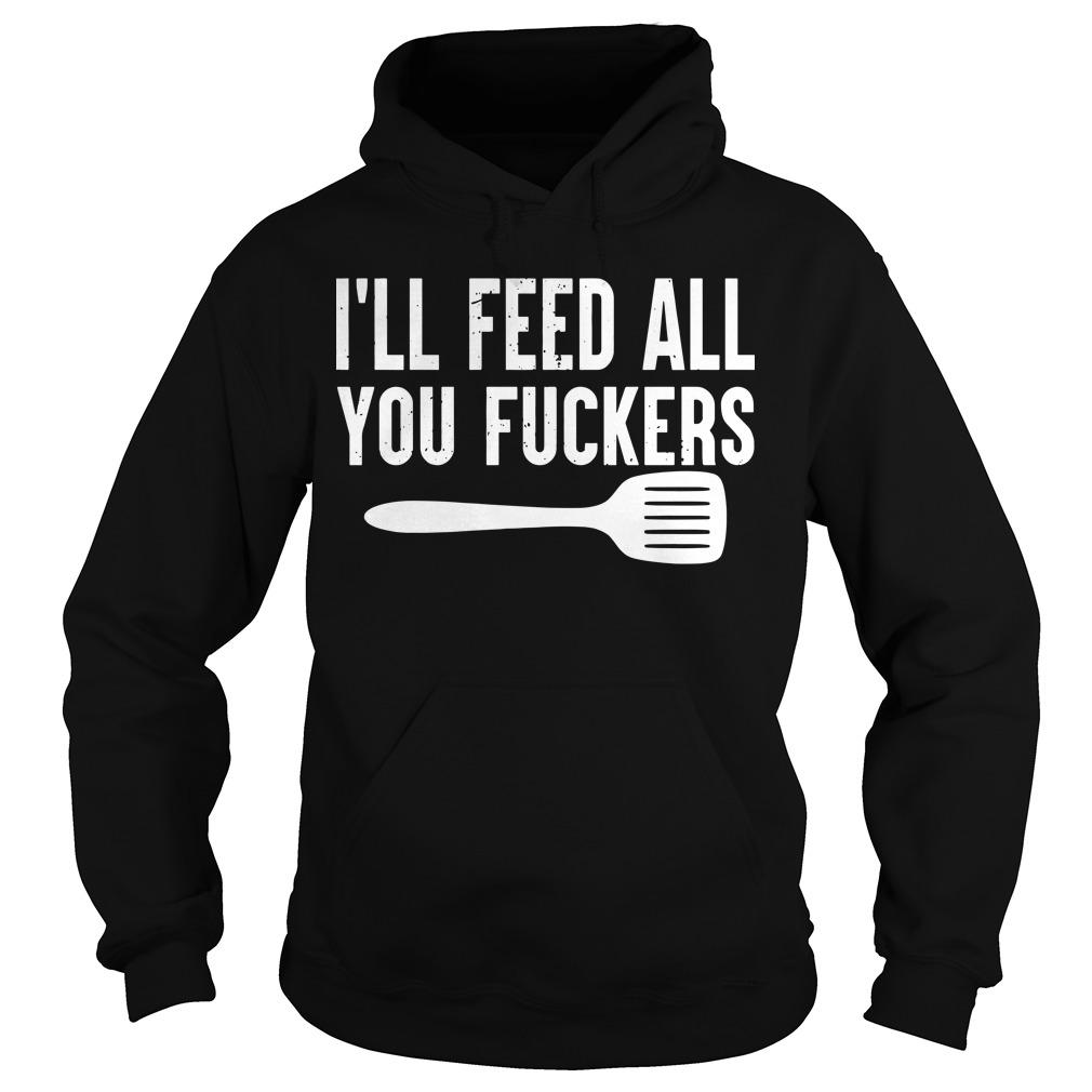 I'll Feed All You Fuckers Hoodie